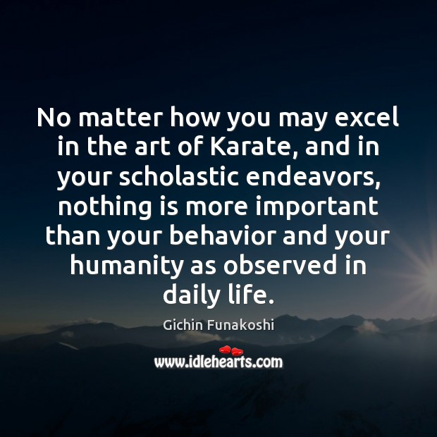 No matter how you may excel in the art of Karate, and Gichin Funakoshi Picture Quote