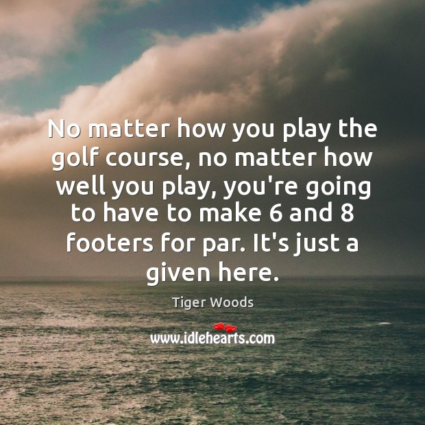 No matter how you play the golf course, no matter how well Tiger Woods Picture Quote
