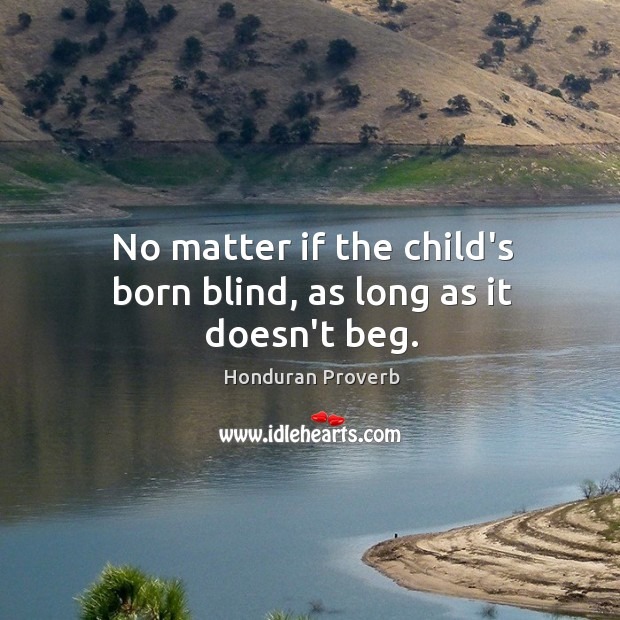 No matter if the child's born blind, as long as it doesn't beg. Honduran Proverbs Image