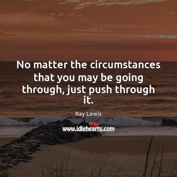 No matter the circumstances that you may be going through, just push through it. Image