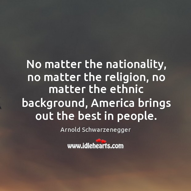 No matter the nationality, no matter the religion, no matter the ethnic background, america brings out the best in people. Image