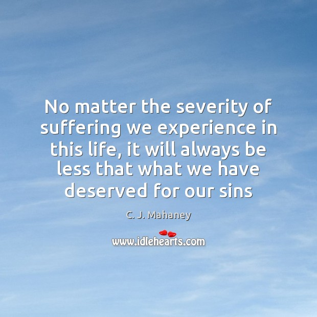 No matter the severity of suffering we experience in this life, it Image