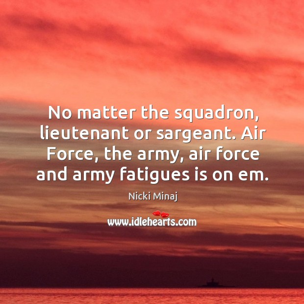 No matter the squadron, lieutenant or sargeant. Air force, the army, air force and army fatigues is on em. Image
