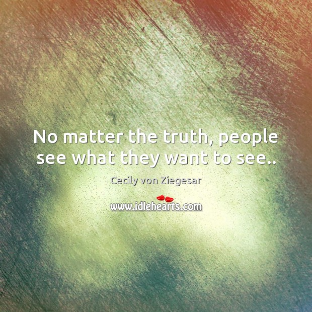 No matter the truth, people see what they want to see.. Image