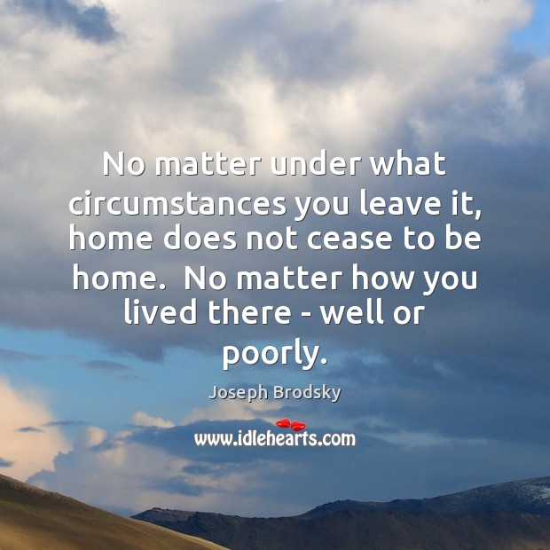 No matter under what circumstances you leave it, home does not cease Joseph Brodsky Picture Quote