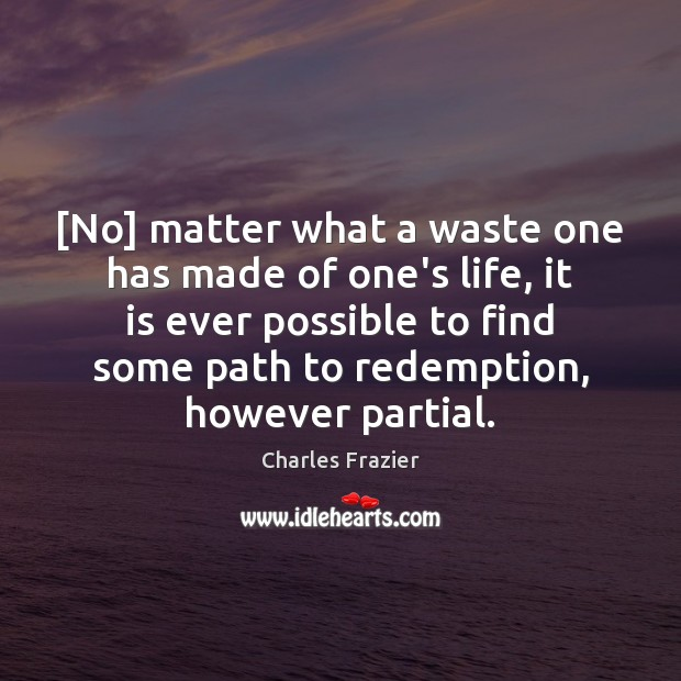 [No] matter what a waste one has made of one's life, it Charles Frazier Picture Quote