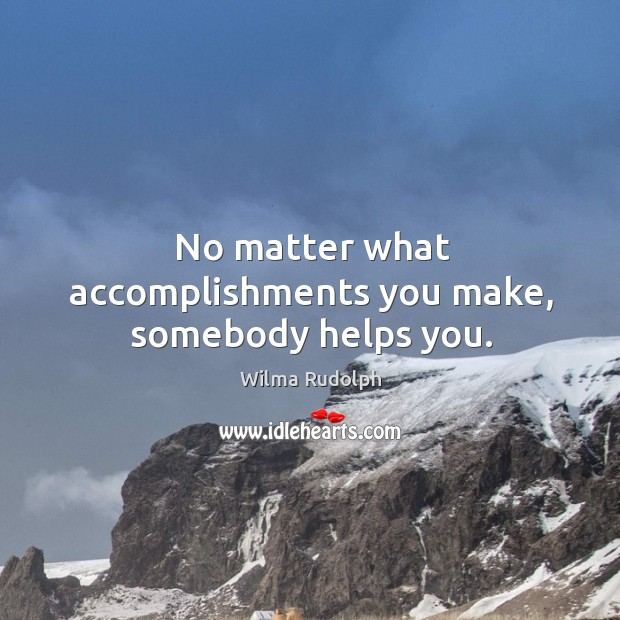 No matter what accomplishments you make, somebody helps you. Image