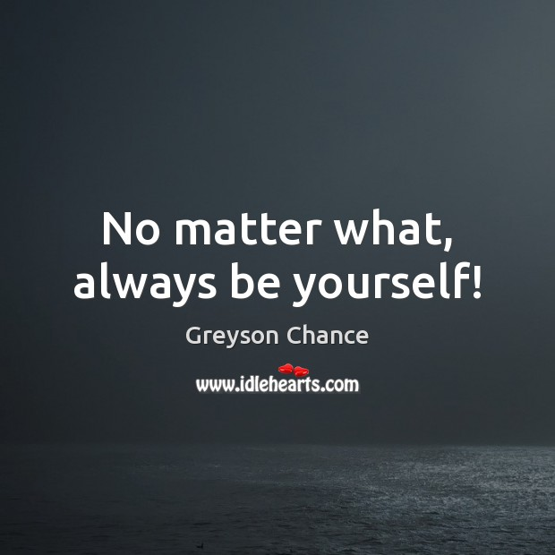 No matter what, always be yourself! Be Yourself Quotes Image