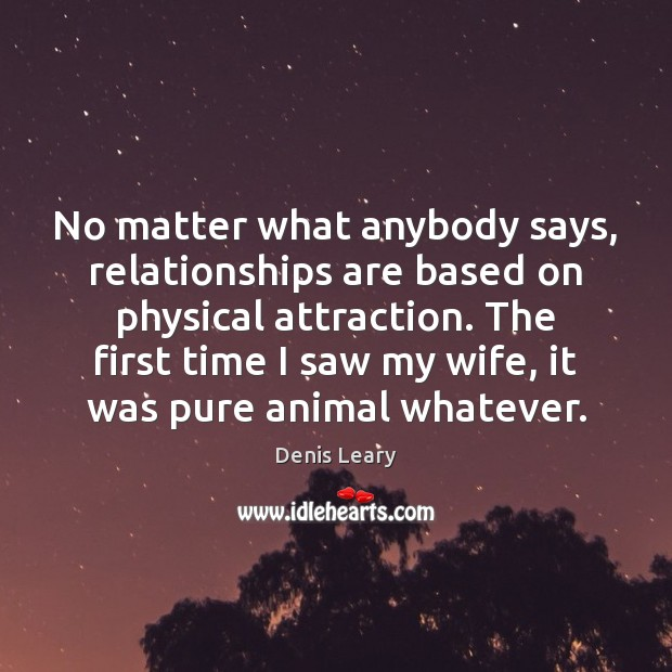 No matter what anybody says, relationships are based on physical attraction. The Denis Leary Picture Quote