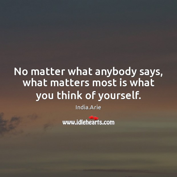 No matter what anybody says, what matters most is what you think of yourself. India.Arie Picture Quote