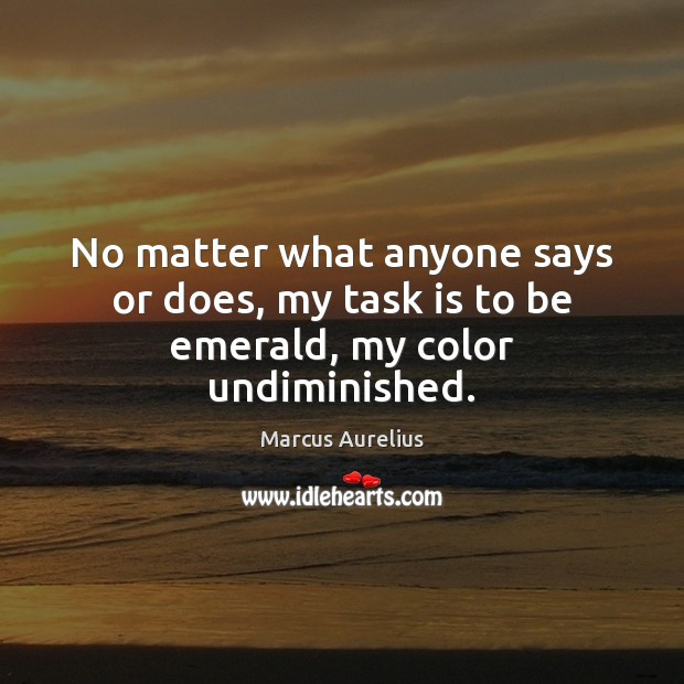 No matter what anyone says or does, my task is to be emerald, my color undiminished. Marcus Aurelius Picture Quote
