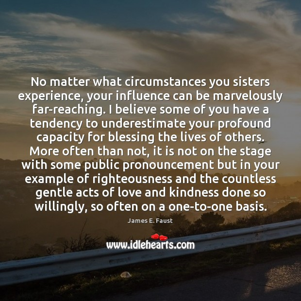 No matter what circumstances you sisters experience, your influence can be marvelously James E. Faust Picture Quote