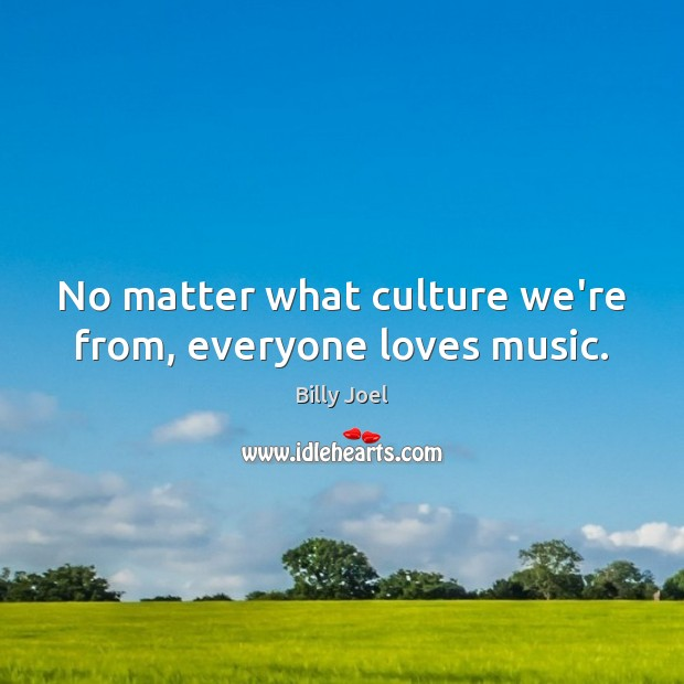 No matter what culture we're from, everyone loves music. Billy Joel Picture Quote