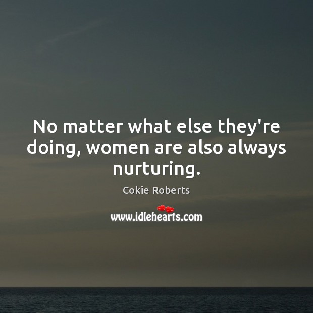 No matter what else they're doing, women are also always nurturing. Cokie Roberts Picture Quote