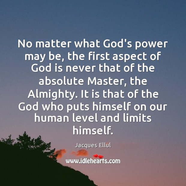 No matter what God's power may be, the first aspect of God Jacques Ellul Picture Quote