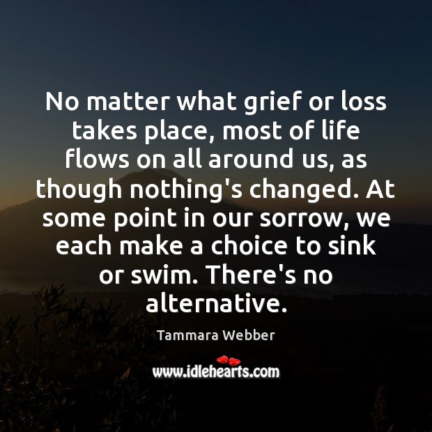 No matter what grief or loss takes place, most of life flows Tammara Webber Picture Quote