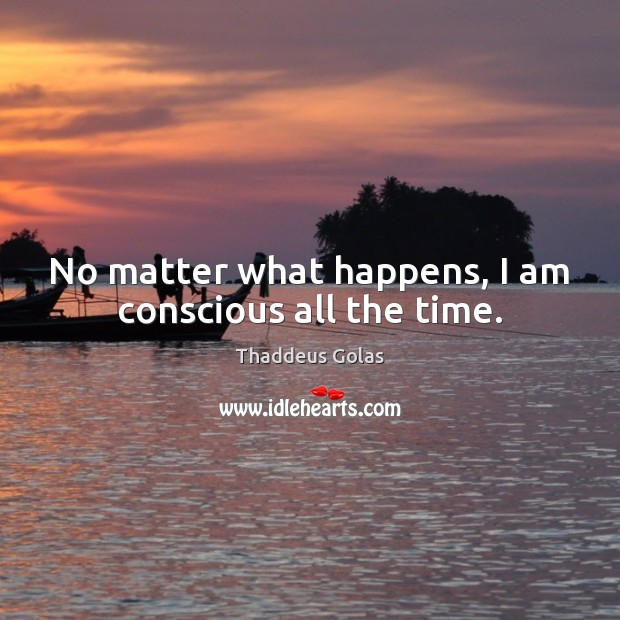 No matter what happens, I am conscious all the time. Thaddeus Golas Picture Quote