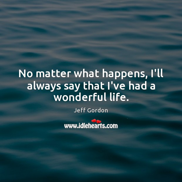 No matter what happens, I'll always say that I've had a wonderful life. Jeff Gordon Picture Quote