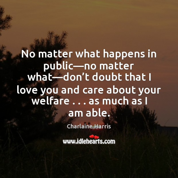 No matter what happens in public—no matter what—don't doubt Charlaine Harris Picture Quote
