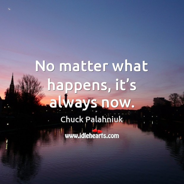 No matter what happens, it's always now. Chuck Palahniuk Picture Quote
