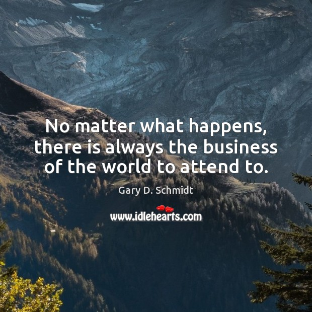 No matter what happens, there is always the business of the world to attend to. Image