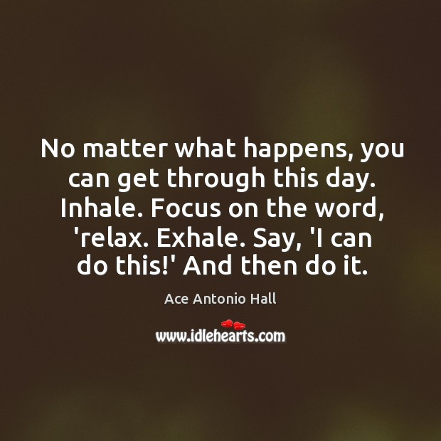 No matter what happens, you can get through this day. Inhale. Focus Ace Antonio Hall Picture Quote