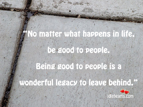 No matter what happens in life, be good to people. Image