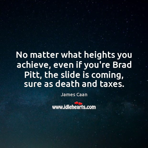 No matter what heights you achieve, even if you're Brad Pitt, the James Caan Picture Quote
