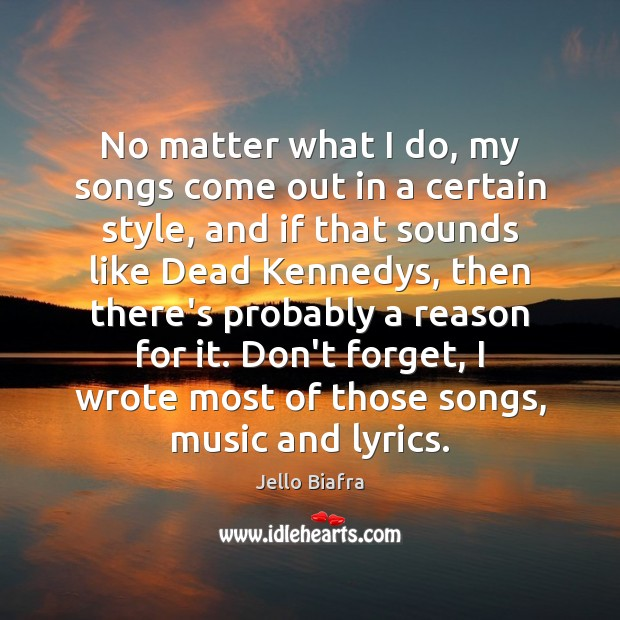 No matter what I do, my songs come out in a certain Jello Biafra Picture Quote