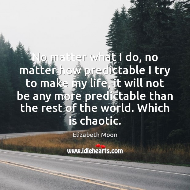 No matter what I do, no matter how predictable I try to Elizabeth Moon Picture Quote