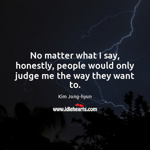 No matter what I say, honestly, people would only judge me the way they want to. Image
