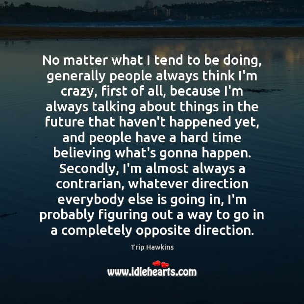 No matter what I tend to be doing, generally people always think Trip Hawkins Picture Quote