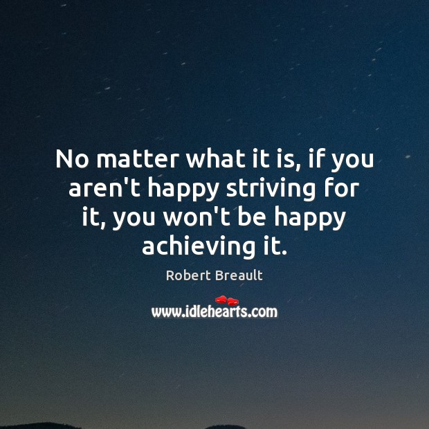 No matter what it is, if you aren't happy striving for it, Image