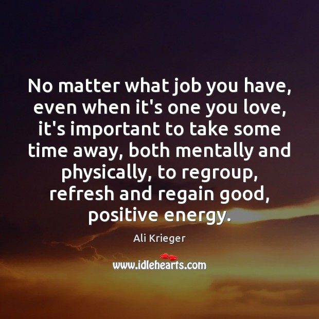 Image, No matter what job you have, even when it's one you love,
