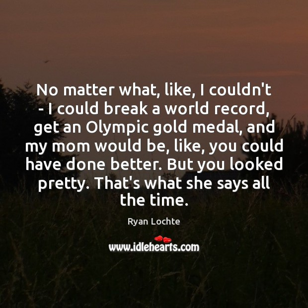 No matter what, like, I couldn't – I could break a world Ryan Lochte Picture Quote