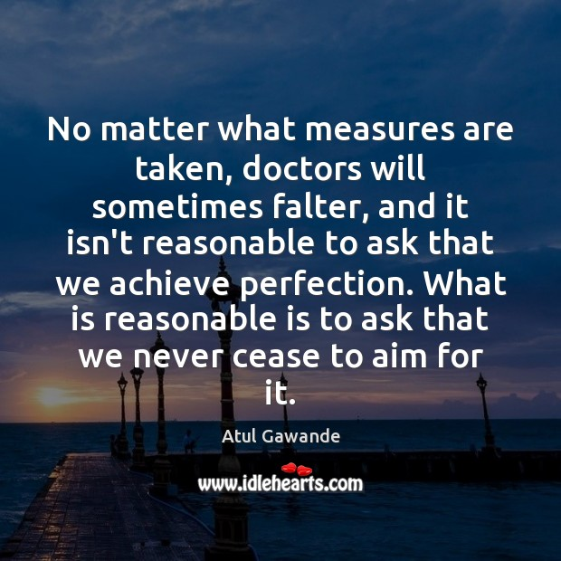 No matter what measures are taken, doctors will sometimes falter, and it Atul Gawande Picture Quote