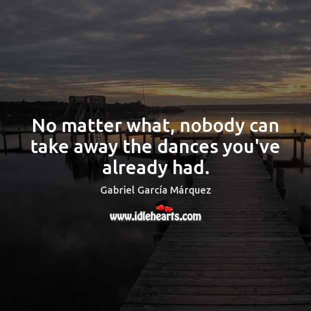 No matter what, nobody can take away the dances you've already had. No Matter What Quotes Image