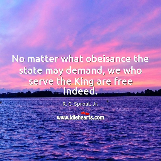 No matter what obeisance the state may demand, we who serve the King are free indeed. Image