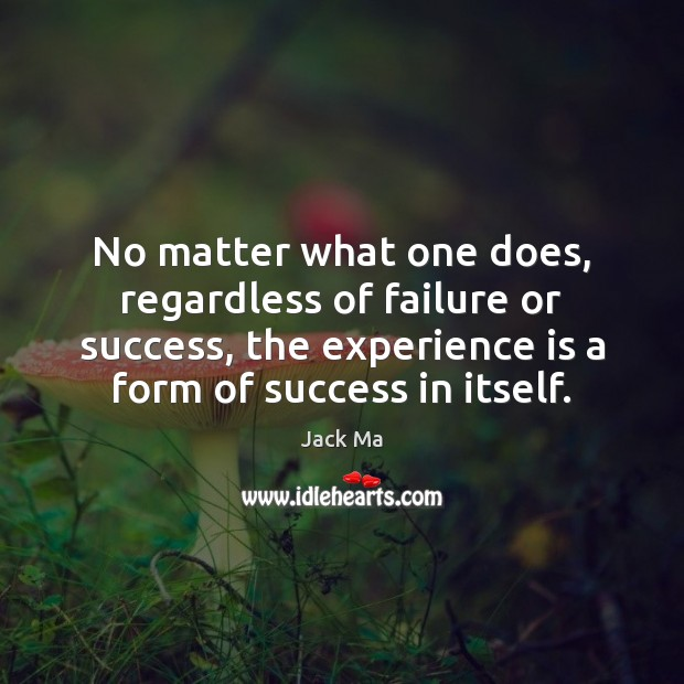 No matter what one does, regardless of failure or success, the experience Jack Ma Picture Quote