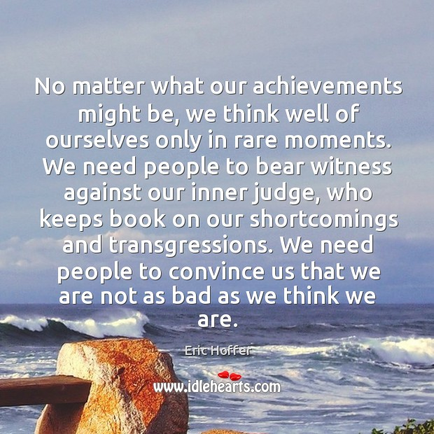 No matter what our achievements might be, we think well of ourselves only in rare moments. Image