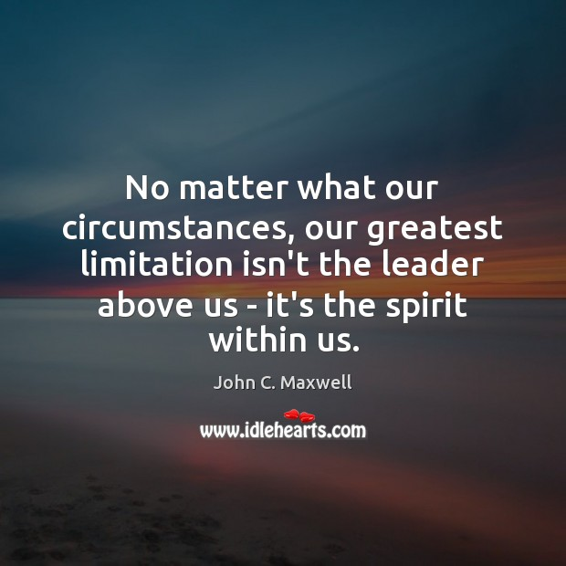 No matter what our circumstances, our greatest limitation isn't the leader above Image