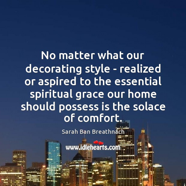 No matter what our decorating style – realized or aspired to the Sarah Ban Breathnach Picture Quote