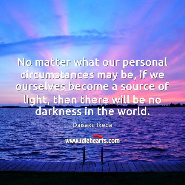 No matter what our personal circumstances may be, if we ourselves become Daisaku Ikeda Picture Quote