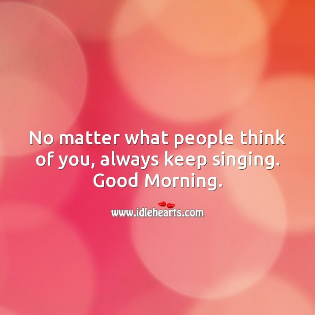 No matter what people think of you, always keep singing. Good Morning. No Matter What Quotes Image