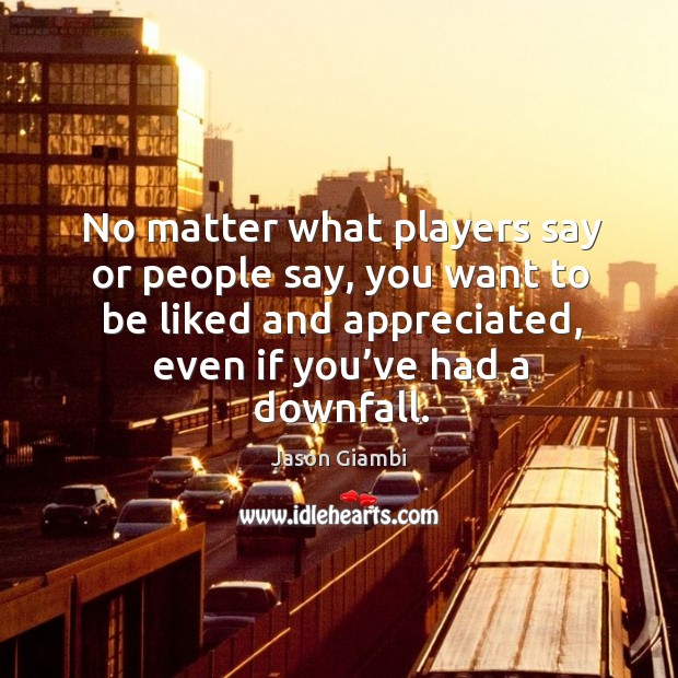 No matter what players say or people say, you want to be liked and appreciated, even if you've had a downfall. Image