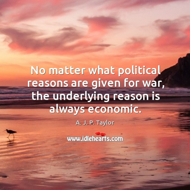 No matter what political reasons are given for war, the underlying reason is always economic. A. J. P. Taylor Picture Quote