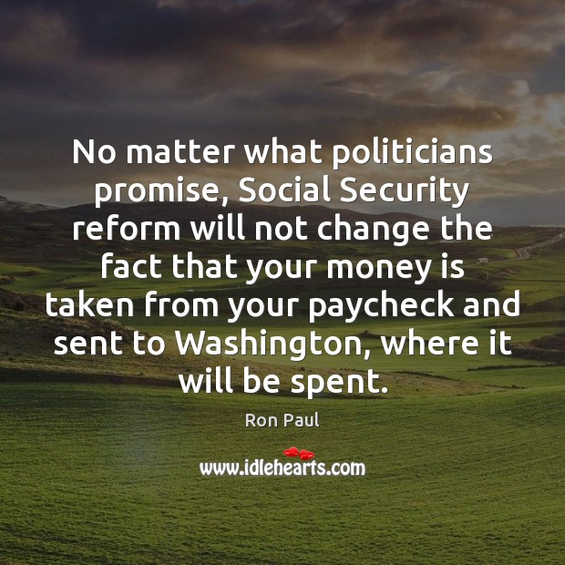 No matter what politicians promise, Social Security reform will not change the Ron Paul Picture Quote