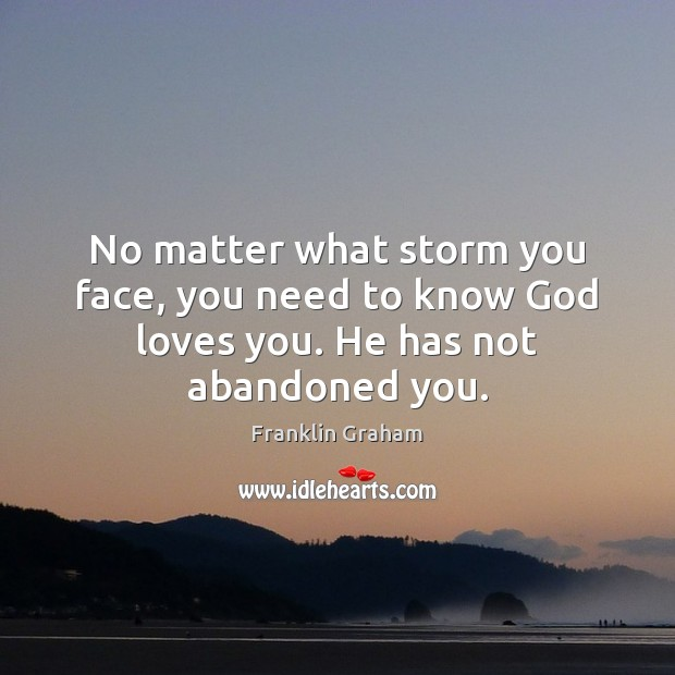 No matter what storm you face, you need to know God loves you. He has not abandoned you. Franklin Graham Picture Quote