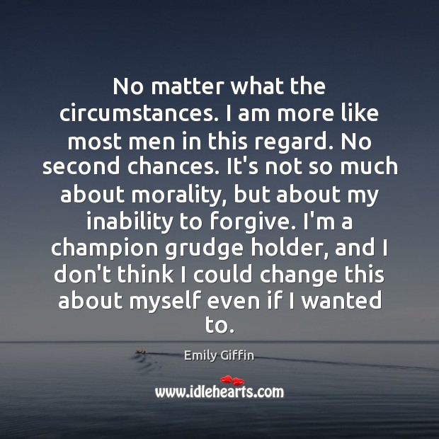 No matter what the circumstances. I am more like most men in Grudge Quotes Image