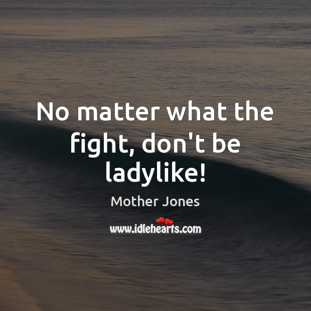 No matter what the fight, don't be ladylike! Image